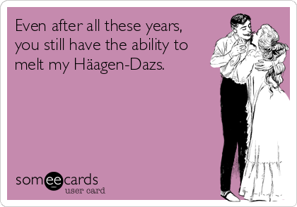 Even after all these years, you still have the ability to melt my Häagen-Dazs.