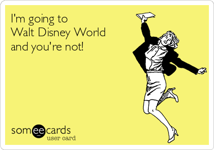 I'm going to Walt Disney World  and you're not!