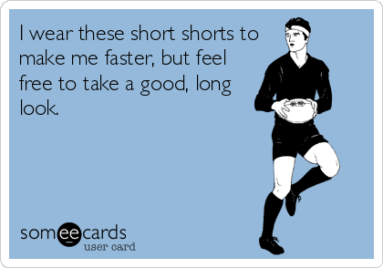 I wear these short shorts to make me faster, but feel free to take a good, long look.