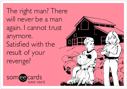 The right man? There will never be a man again. I cannot trust  anymore. Satisfied with the result of your revenge?