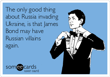 The only good thing  about Russia invading Ukraine, is that James Bond may have Russian villains again.