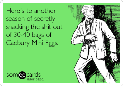 Here's to another season of secretly snacking the shit out  of 30-40 bags of Cadbury Mini Eggs.