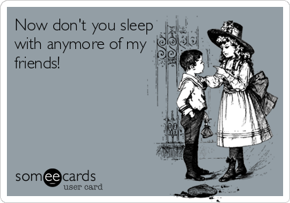 Now don't you sleep with anymore of my friends!