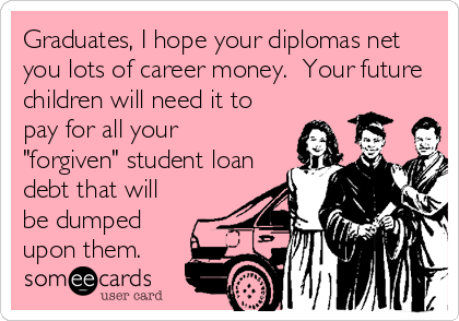 """Graduates, I hope your diplomas net you lots of career money.  Your future children will need it to pay for all your """"forgiven"""" student loan debt that will be dumped upon them."""