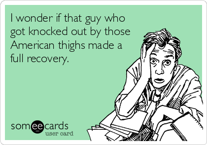I wonder if that guy who got knocked out by those American thighs made a full recovery.