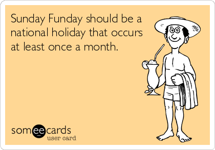 Sunday Funday should be a national holiday that occurs    at least once a month.