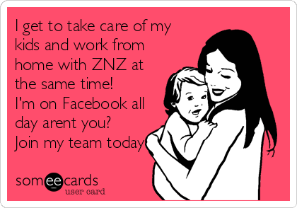I get to take care of my kids and work from home with ZNZ at the same time! I'm on Facebook all day arent you? Join my team today