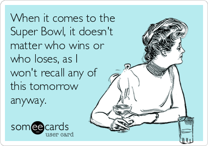When it comes to the Super Bowl, it doesn't matter who wins or who loses, as I won't recall any of this tomorrow anyway.