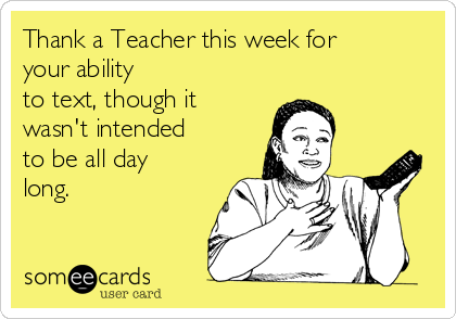 Thank a Teacher this week for your ability  to text, though it wasn't intended to be all day long.