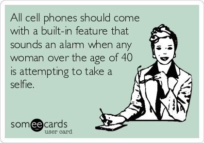 All cell phones should come with a built-in feature that sounds an alarm when any woman over the age of 40 is attempting to take a selfie.