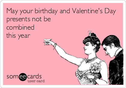 May your birthday and Valentine's Day presents not be combined this year