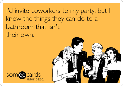 I'd invite coworkers to my party, but I know the things they can do to a bathroom that isn't their own.