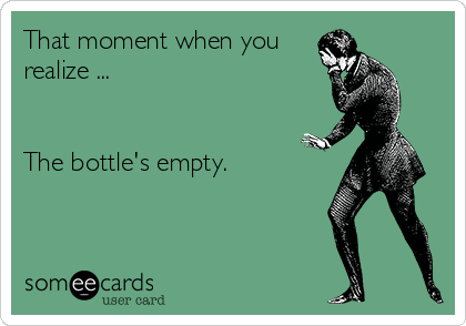 That moment when you  realize ...   The bottle's empty.