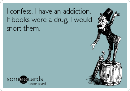 I confess, I have an addiction.  If books were a drug, I would snort them.