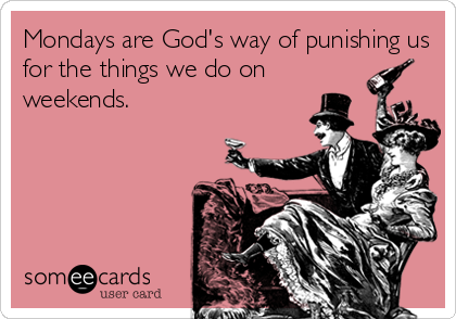 Mondays are God's way of punishing us for the things we do on weekends.