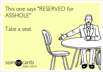 "This one says ""RESERVED for ASSHOLE""   Take a seat."