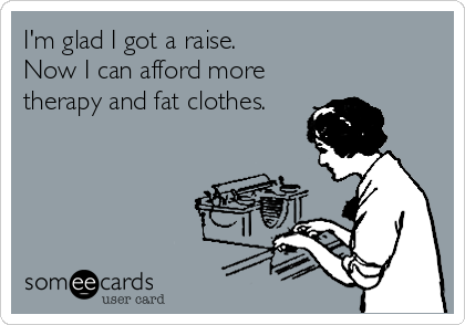I'm glad I got a raise. Now I can afford more therapy and fat clothes.
