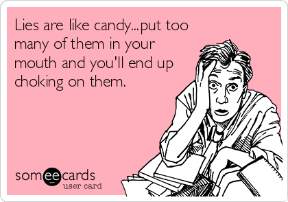 Lies are like candy...put too many of them in your mouth and you'll end up choking on them.