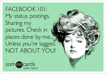 FACEBOOK 101: My status postings. Sharing my pictures. Check in places done by me... Unless you're tagged. NOT ABOUT YOU!
