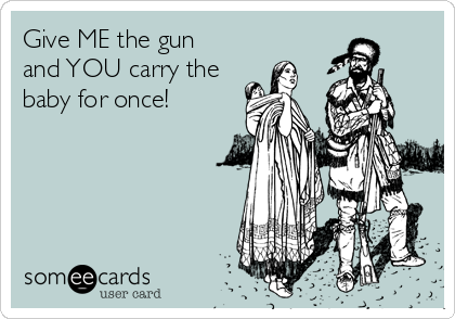 Give ME the gun  and YOU carry the baby for once!