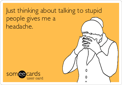 Just thinking about talking to stupid people gives me a headache.