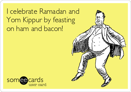 I celebrate Ramadan and Yom Kippur by feasting on ham and bacon!
