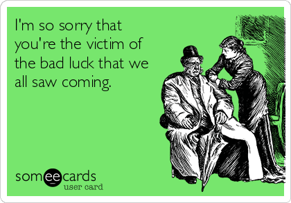 I'm so sorry that you're the victim of the bad luck that we  all saw coming.