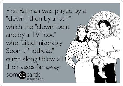 "First Batman was played by a ""clown"", then by a ""stiff"" which the ""clown"" beat and by a TV ""doc"" who failed miserably. Soon a ""hothead"" came along+blew all their asses far away."