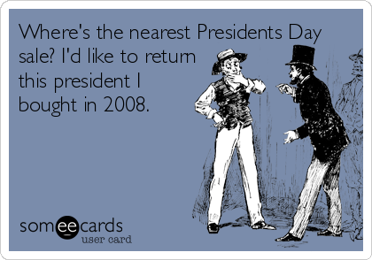 Where's the nearest Presidents Day sale? I'd like to return this president I bought in 2008.