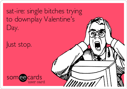 sat-ire: single bitches trying to downplay Valentine's Day.   Just stop.