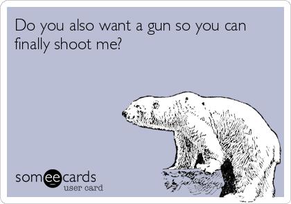 Do you also want a gun so you can finally shoot me?