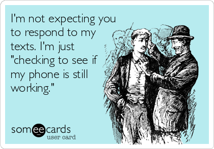 """I'm not expecting you to respond to my texts. I'm just """"checking to see if my phone is still working."""""""