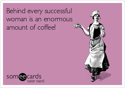 Behind every successful woman is an enormous amount of coffee!