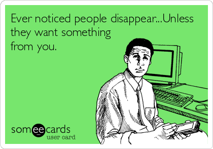 Ever noticed people disappear...Unless they want something from you.