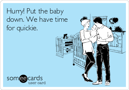 Hurry! Put the baby down. We have time for quickie.