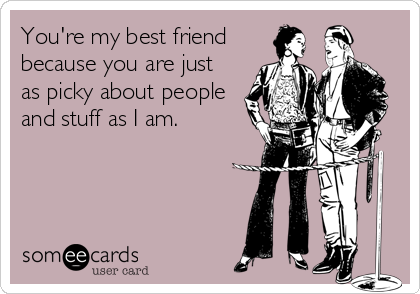 You're my best friend because you are just as picky about people and