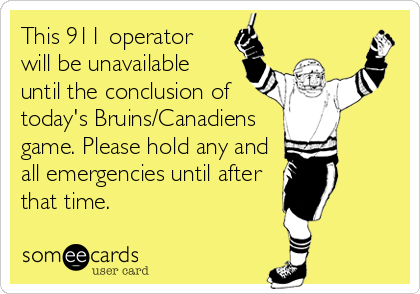 This 911 operator will be unavailable until the conclusion of today's Bruins/Canadiens game. Please hold any and all emergencies until after that time.