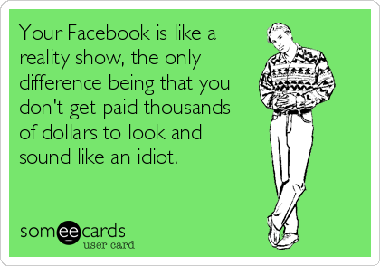 Your Facebook is like a reality show, the only difference being that you don't get paid thousands  of dollars to look and  sound like an idiot.