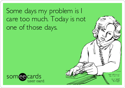 Some days my problem is I care too much. Today is not one of those days.
