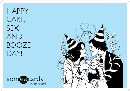 HAPPY CAKE, SEX AND BOOZE DAY!!