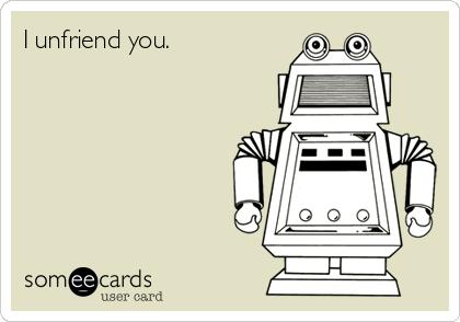 I unfriend you.