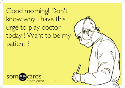 Good morning! Don't know why I have this urge to play doctor today ! Want to be my patient ?