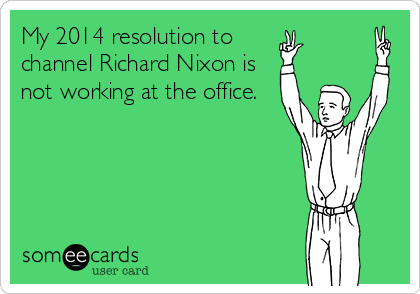My 2014 resolution to  channel Richard Nixon is not working at the office.