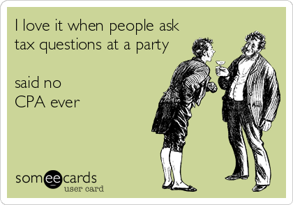 I love it when people ask tax questions at a party  said no  CPA ever