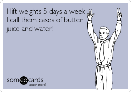 I lift weights 5 days a week I call them cases of butter, juice and water!