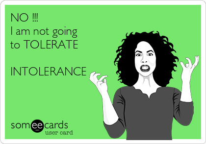 NO !!! I am not going to TOLERATE  INTOLERANCE