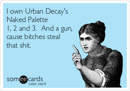 I own Urban Decay's  Naked Palette  1, 2 and 3.  And a gun, cause bitches steal that shit.