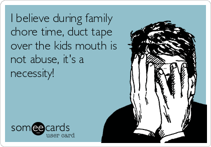 I believe during family chore time, duct tape over the kids mouth is not abuse, it's a necessity!