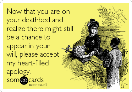 Now that you are on your deathbed and I realize there might still be a chance to appear in your will, please accept my heart-filled apology.