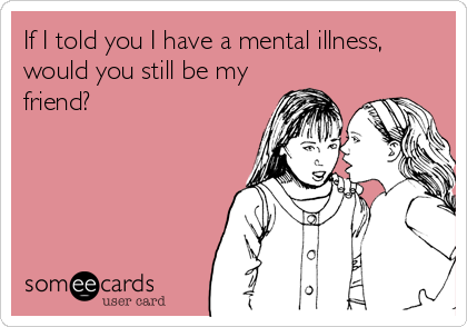 If I told you I have a mental illness, would you still be my friend?